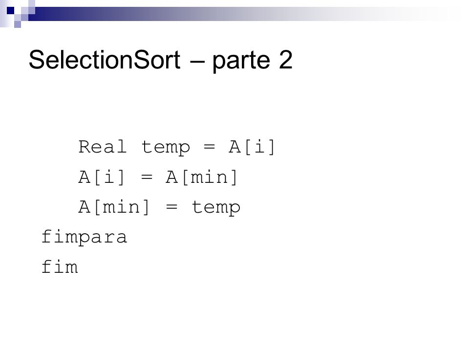 SelectionSort – parte 2 Real temp = A[i] A[i] = A[min] A[min] = temp